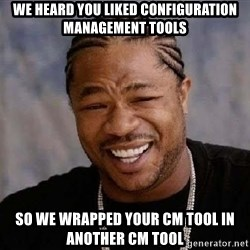 XZIBITHI - We heard you liked Configuration Management tools So we wrapped your CM tool in another CM tool