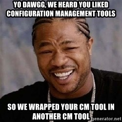 XZIBITHI - Yo Dawgg, we heard you liked configuration management tools so we wrapped your CM tool in another CM tool