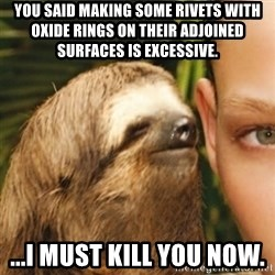 Whispering sloth - You said making some rivets with oxide rings on their adjoined surfaces is excessive. ...I must kill you now.