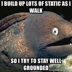 Bad Joke Eel v2.0 - i build up lots of static as i walk so i try to stay well grounded