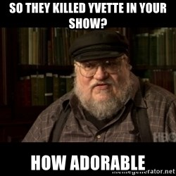 George Martin kills a Stark - So they killed Yvette in your show? How adorable