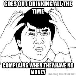 Jackie Chan face - Goes out drinking all the time Complains when they have no money