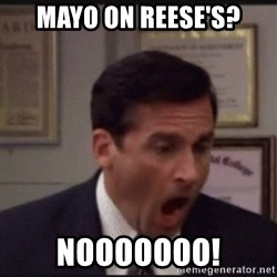 michael scott yelling NO - mayo on reese's? nooooooo!