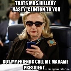 "Hillary Text - THATS MRS.HILLARY ""NASTY""CLINTON TO YOU  But my friends call me Madame President..."
