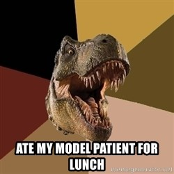 Raging T-rex -  Ate my model patient for lunch