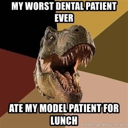 Raging T-rex - My worst dental patient ever Ate my model patient for lunch