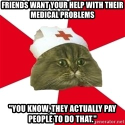 "Nursing Student Cat - Friends want your help with their medical problems ""You know, they actually pay people to do that."""
