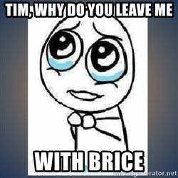 meme tierno - Tim, Why do you leave me with Brice