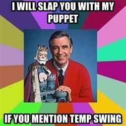 mr rogers  - I will slap you with my puppet If you mention temp swing