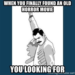 Freddy Mercury - when you finally found an old horror movie you looking for