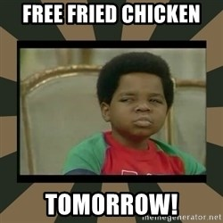 What you talkin' bout Willis  - free fried chicken  tomorrow!