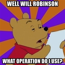 Skeptical Pooh - Well Will Robinson What operation do I use?