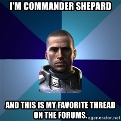 Blatant Commander Shepard - I'm Commander Shepard And this is my favorite thread on the forums.