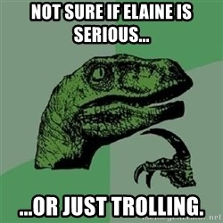 Velociraptor Xd - Not sure if Elaine is serious... ...or just trolling.