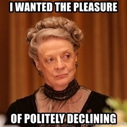 Dowager Countess of Grantham - i wanted the pleasure of politely declining