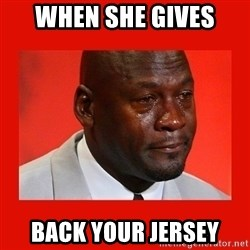 crying michael jordan - WHEN SHE GIVES BACK YOUR JERSEY