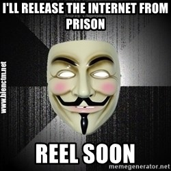 Anonymous memes - I'LL RELEASE THE INTERNET FROM PRISON REEL SOON