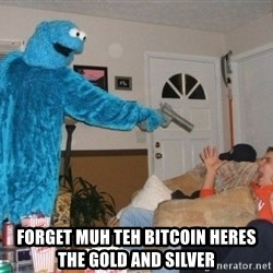 Bad Ass Cookie Monster -  forget muh teh bitcoin heres the gold and silver
