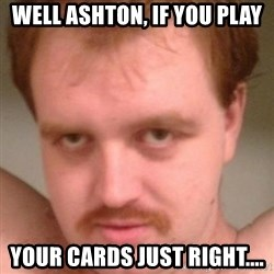 Friendly creepy guy - Well Ashton, if you play Your cards just right....