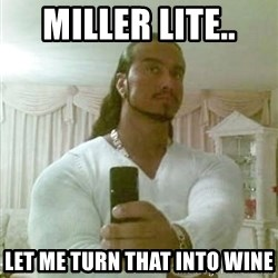 Guido Jesus - Miller Lite..  Let me turn that into wine