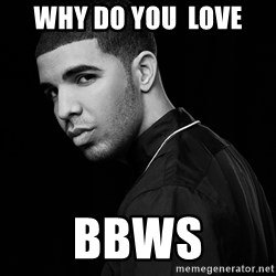 Drake quotes - Why Do you  Love BBWS