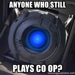 Portal Wheatley - ANYONE who STILL PLAYS CO OP?