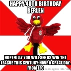 Liverpool Problems - Happy 40th Birthday Berlen Hopefully you will see us win the league this century. Have a great day. From LFC