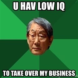 High Expectations Asian Father - u hav low Iq to take over my business