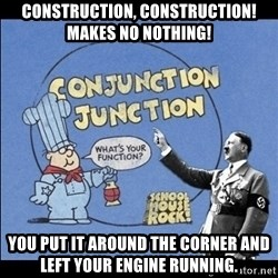 Grammar Nazi - Construction, construction! Makes no nothing! You put it around the corner and left your engine running.