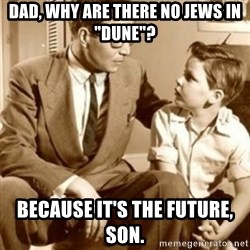 "father son  - dad, why are there no Jews in ""Dune""? because it's the future, son."