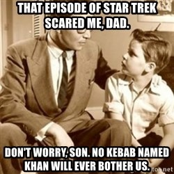 father son  - That episode of Star Trek scared me, dad. Don't worry, son. No kebab named Khan will ever bother us.