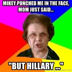 """teacher - MIKEY PUNCHED ME IN THE FACE, MOM JUST SAID... """"BUT HILLARY ..."""""""