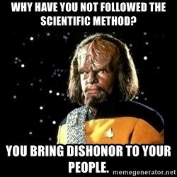 Worf - Why have you not followed the scientific method? You bring dishonor to your people.