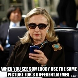 Hillary Text -  When you see somebody use the same picture for 3 different memes.