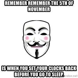 Anon - REMEMBER REMEMBER THE 5TH OF NOVEMBER Is when you set your clocks back before you go to sleep.