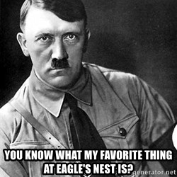 Hitler Advice -  You know what my favorite thing at Eagle's Nest is?