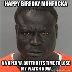 Jailnigger - HAPPY BIRFDAY muhfucka NA OPEN YA BUTTHO its TIME TO LOSE my WATCH now