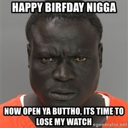 Jailnigger - happy birfday nigga now open ya buttho, its time to lose my watch
