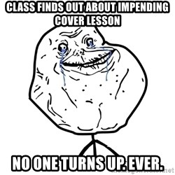 Forever Alone Guy - class finds out about impending cover lesson no one turns up. ever.