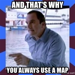 J walter weatherman - And that's why You always use a map