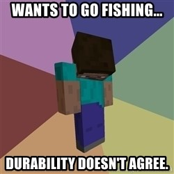 Depressed Minecraft Guy - Wants to go fishing... Durability doesn't agree.