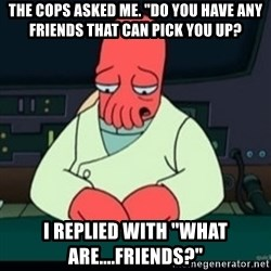 "Sad Zoidberg - The cops asked me. ""Do you have any friends that can pick you up? I replied with ""what are....Friends?"""