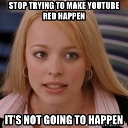 mean girls - Stop trying to make YouTube red happen It's not going to happen
