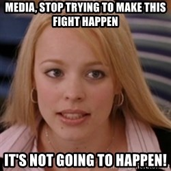 mean girls - Media, stop trying to make this fight happen It's not going to happen!
