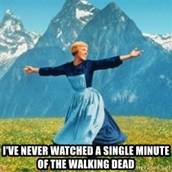 Sound Of Music Lady -  I've never watched a single minute of the walking dead