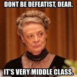 Dowager Countess of Grantham - Dont be defeatist, dear. It's very middle class.