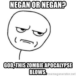 Are You Fucking Kidding Me - Negan or Negan? God, this zombie apocalypse blows.