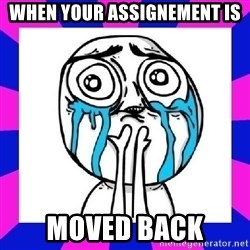 tears of joy dude - When your assignement is Moved Back