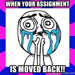 tears of joy dude - When your assignment  is moved back!!