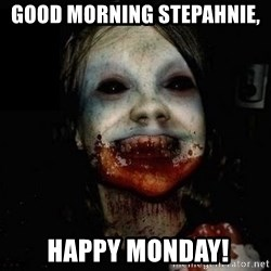 scary meme - good morning stepahnie,  happy monday!